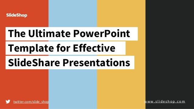 The Ultimate PowerPoint Template for Effective SlideShare Presentations twitter.com/slide_shop w w w . s l i d e s h o p ....
