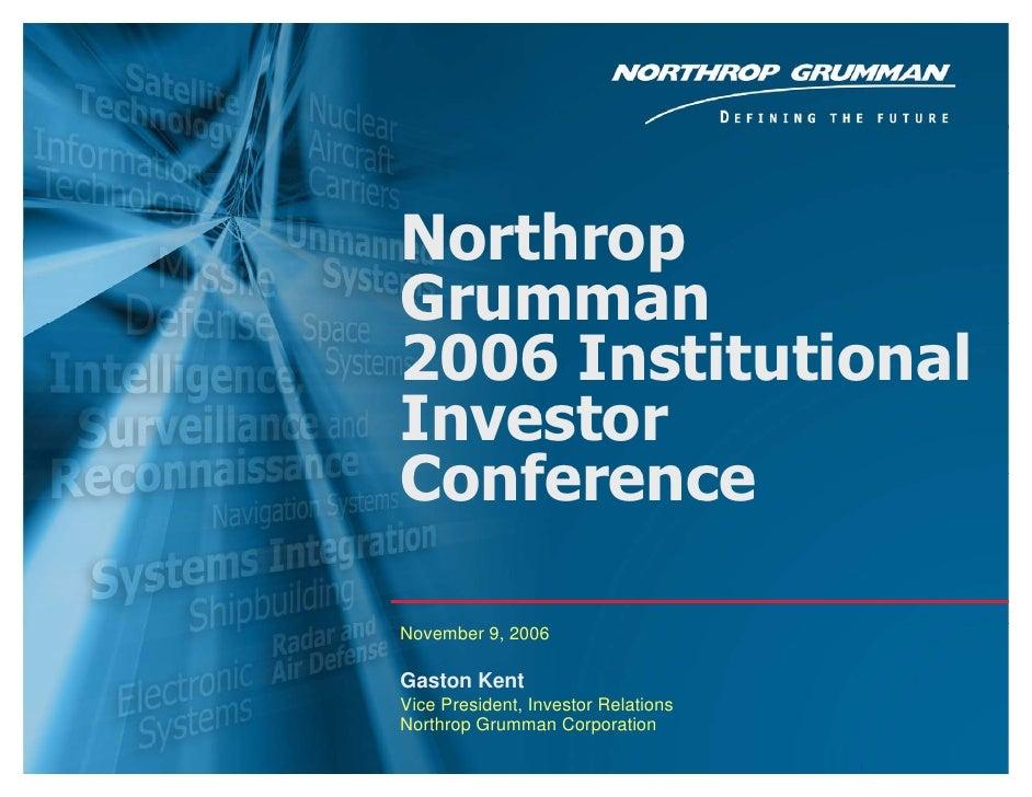 Northrop     Grumman     2006 Institutional     Investor     Conference      November 9, 2006      Gaston Kent     Vice Pr...