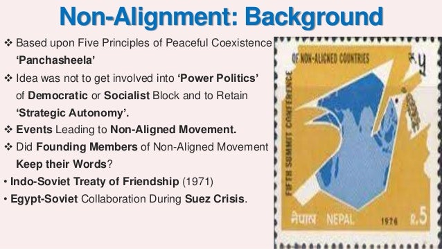 non alignment of india Non-aligned movement countries with a strategic and political position of neutrality towards major powers the movement tried to act as a stabilizing force between the two superpower blocs between the ussr and eastern europe on the one hand and the usa and western europe on the other.