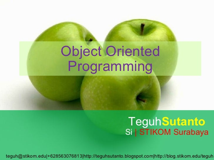 Object Oriented Programming Teguh Sutanto  Si  | STIKOM Surabaya teguh@stikom.edu|+628563076813|http://teguhsutanto.blogsp...