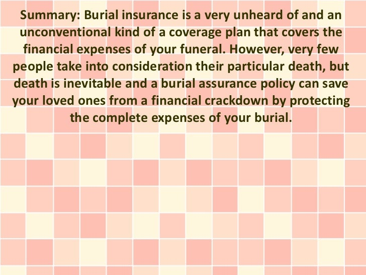 Summary: Burial insurance is a very unheard of and an unconventional kind of a coverage plan that covers the  financial ex...