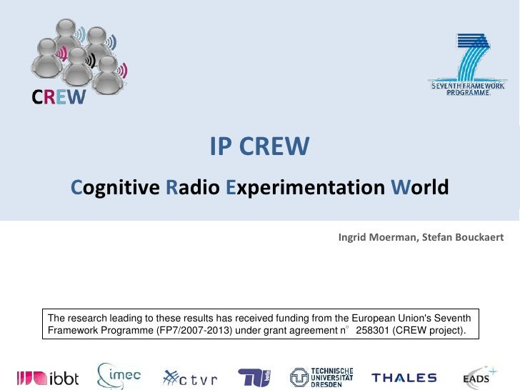 IP CREWCognitive Radio Experimentation World Ingrid Moerman, Stefan Bouckaert The research leading to these results has re...