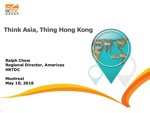 1 Think Asia, Thing Hong Kong Ralph Chow Regional Director, Americas HKTDC Montreal May 10, 2016