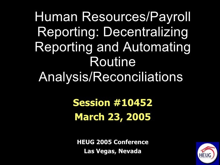 Human Resources/Payroll Reporting: Decentralizing Reporting and Automating Routine Analysis/Reconciliations   Session #104...
