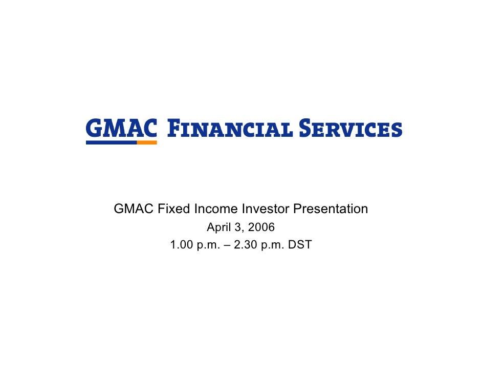 GMAC Fixed Income Investor Presentation                April 3, 2006         1.00 p.m. – 2.30 p.m. DST