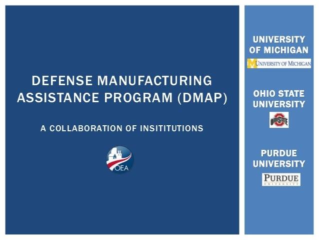 UNIVERSITY  OF MICHIGAN  OHIO STATE  UNIVERSITY  PURDUE  UNIVERSITY  DEFENSE MANUFACTURING  ASSISTANCE PROGRAM (DMAP)  A C...