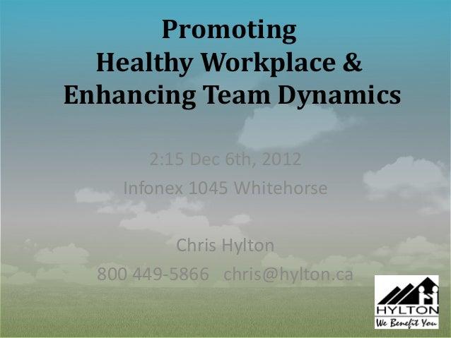 Promoting  Healthy Workplace &Enhancing Team Dynamics       2:15 Dec 6th, 2012    Infonex 1045 Whitehorse           Chris ...