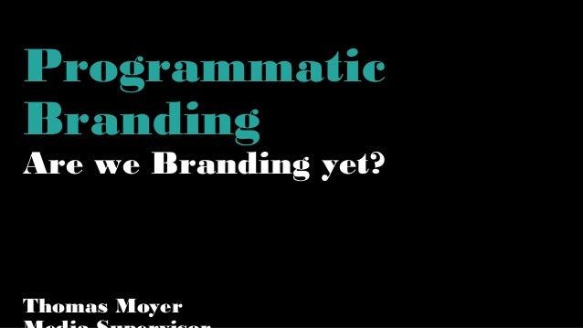 Programmatic Branding Are we Branding yet? Thomas Moyer