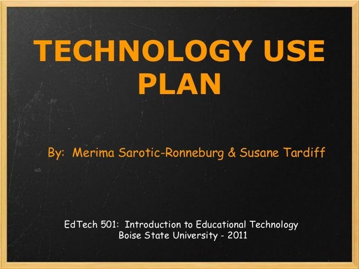 TECHNOLOGY USE PLAN By: Merima Sarotic-Ronneburg & Susane Tardiff EdTech 501: Introduction to Educational Technology  Bo...
