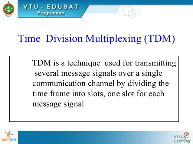 Time Division Multiplexing (TDM) TDM is a technique used for transmitting several message signals over a single communicat...