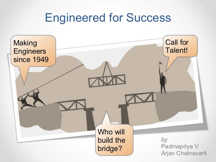 Engineered for Success Making Engineers since 1949 Call for Talent! Who will build the bridge? by Padmapriya V Arjav Chakr...