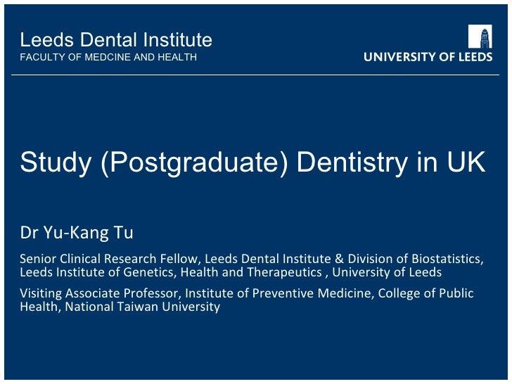 Study (Postgraduate) Dentistry in UK Dr Yu-Kang Tu Senior Clinical Research Fellow, Leeds Dental Institute & Division of B...