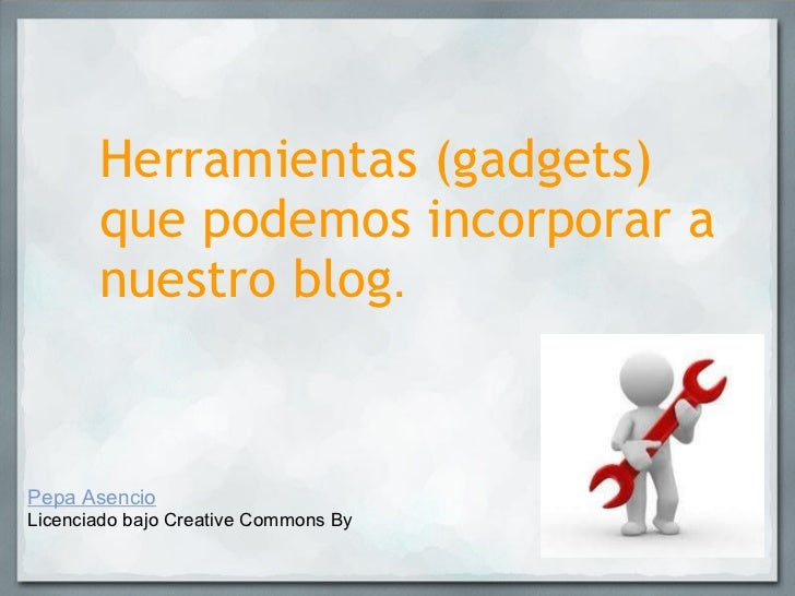 Herramientas (gadgets) que podemos incorporar a nuestro blog . Pepa Asencio Licenciado bajo Creative Commons By