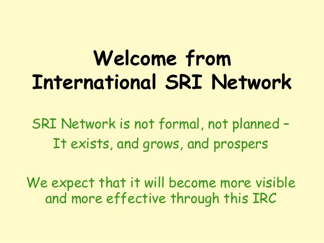 Welcome from International SRI Network SRI Network is not formal, not planned – It exists, and grows, and prospers We expe...
