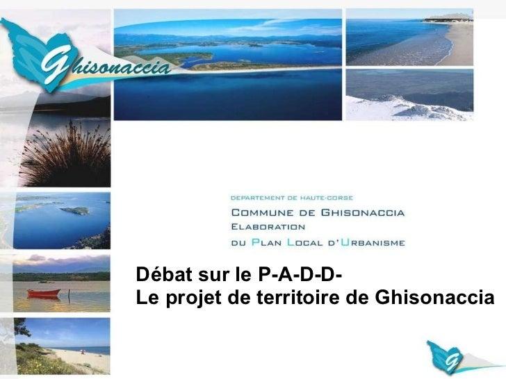 PRESENTATION DU PROJET D'AMENAGEMENT ET DE DEVELOPPEMENT DURABLE COMMUNE DE GHISONACCIA Débat sur le P-A-D-D-  Le projet d...