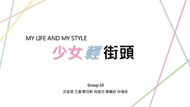 少女輕 街頭 MY LIFE AND MY STYLE Group 10 洪孟楚 王蕾 鄭羽軒 倪宜莎 陳姵妏 宋瑀恬