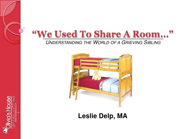"""""""We Used To Share A Room…"""" <br />Understanding the World of a Grieving Sibling<br />www.oliviashouse.org<br />Leslie Delp,..."""