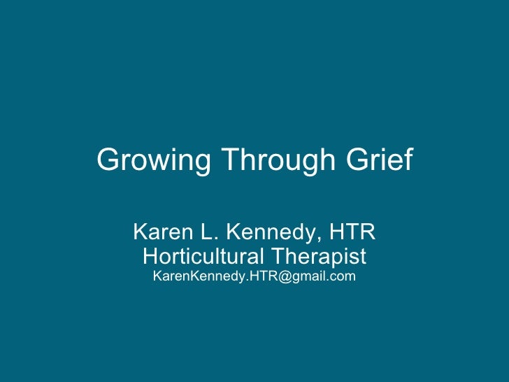 Growing Through Grief Karen L. Kennedy, HTR Horticultural Therapist [email_address]