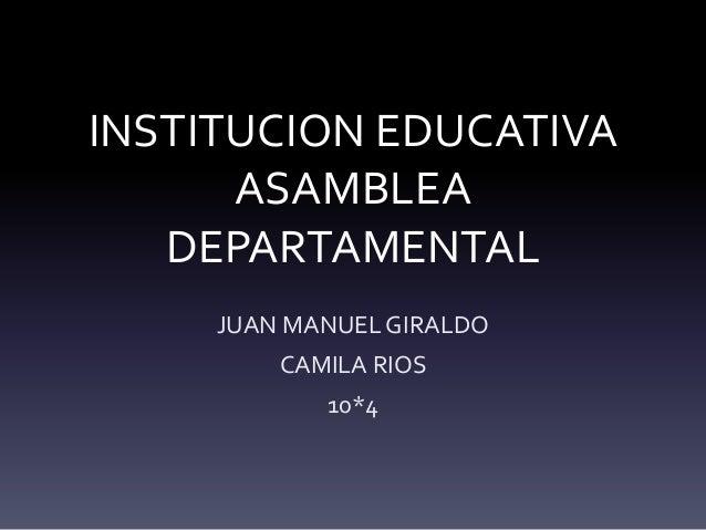 INSTITUCION EDUCATIVA ASAMBLEA DEPARTAMENTAL JUAN MANUEL GIRALDO CAMILA RIOS 10*4