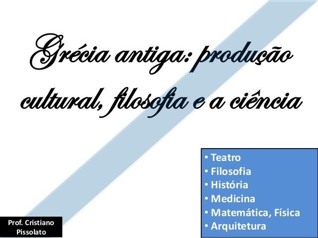 Grécia antiga: produção cultural, filosofia e a ciência • Teatro • Filosofia • História • Medicina • Matemática, Física • ...