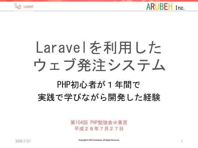 ARUBEH Inc. Laravelを利用した ウェブ発注システム PHP初心者が1年間で 実践で学びながら開発した経験 2016/7/27 Copyright © 2016 Arubeh,Inc. All Rights Reserved. ...