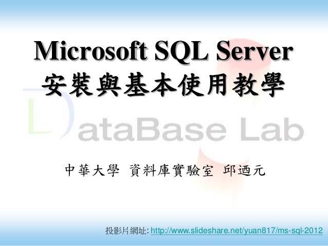 Microsoft SQL Server 安裝與基本使用教學 中華大學 資料庫實驗室 邱迺元 投影片網址: http://www.slideshare.net/yuan817/ms-sql-2012