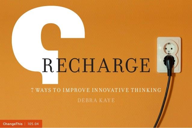 Recharge7 Ways to Improve Innovative ThinkingDebr a K aye  105.04ChangeThis