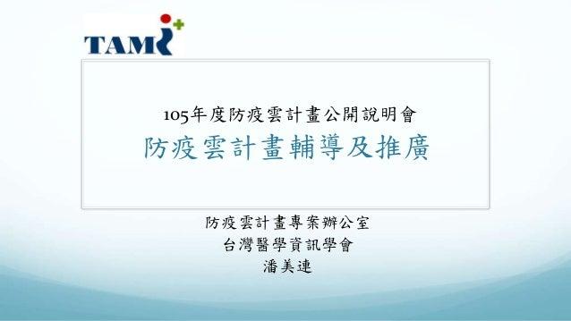 105年度防疫雲計畫公開說明會 防疫雲計畫輔導及推廣 防疫雲計畫專案辦公室 台灣醫學資訊學會 潘美連