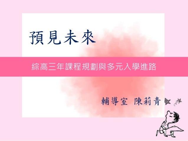 預見未來 - 輔導室 陳莉青 綜高三年課程規劃與多元入學進路