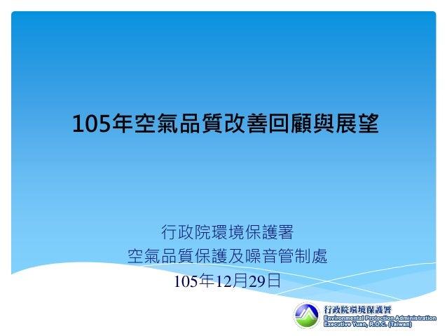 行政院環境保護署 空氣品質保護及噪音管制處 105年12月29日 105年空氣品質改善回顧與展望