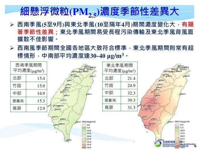 6 細懸浮微粒(PM2.5)濃度季節性差異大  西南季風(5至9月)與東北季風(10至隔年4月)期間濃度變化大,有顯 著季節性差異;東北季風期間易受長程污染傳輸及東北季風背風面 擴散不佳影響。  西南風季節期間全國各地區大致符合標準,東北季...