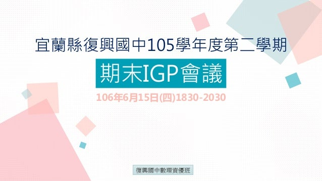 宜蘭縣復興國中105學年度第二學期 期末IGP會議 106年6月15日(四)1830-2030