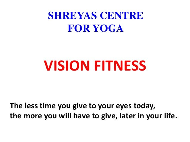 VISION FITNESS The less time you give to your eyes today, the more you will have to give, later in your life. SHREYAS CENT...