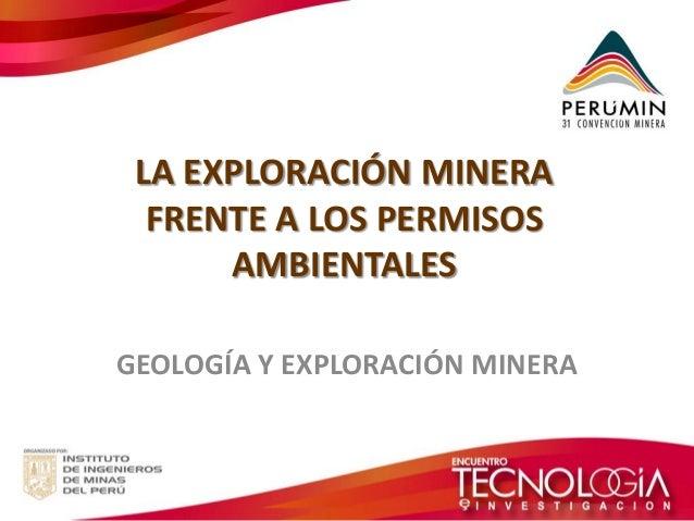 LA EXPLORACIÓN MINERA FRENTE A LOS PERMISOS AMBIENTALES  GEOLOGÍA Y EXPLORACIÓN MINERA
