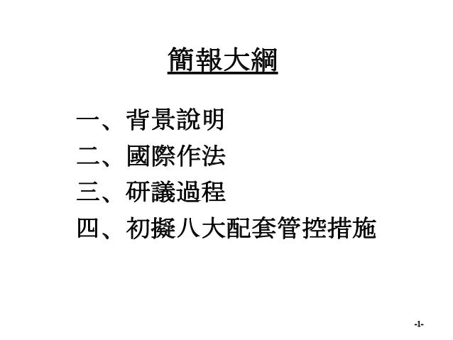 簡報大綱 一、背景說明 二、國際作法 三、研議過程 四、初擬八大配套管控措施 -1-