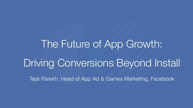The Future of App Growth: Driving Conversions Beyond Install Tejal Parekh, Head of App Ad & Games Marketing, Facebook
