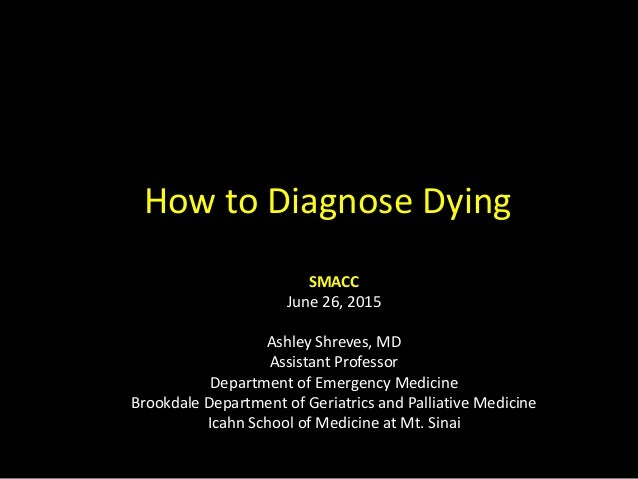 How to Diagnose Dying SMACC June 26, 2015 Ashley Shreves, MD Assistant Professor Department of Emergency Medicine Brookdal...