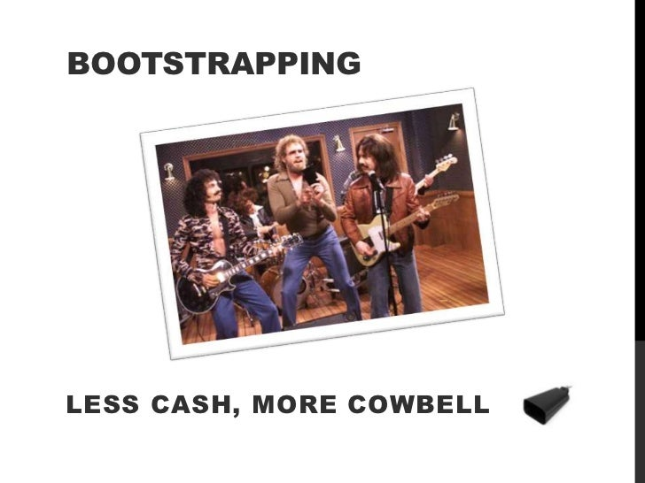 BOOTSTRAPPINGLESS CASH, MORE COWBELL
