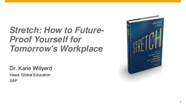 0 Stretch: How to Future- Proof Yourself for Tomorrow's Workplace Dr. Karie Willyerd Head, Global Education SAP