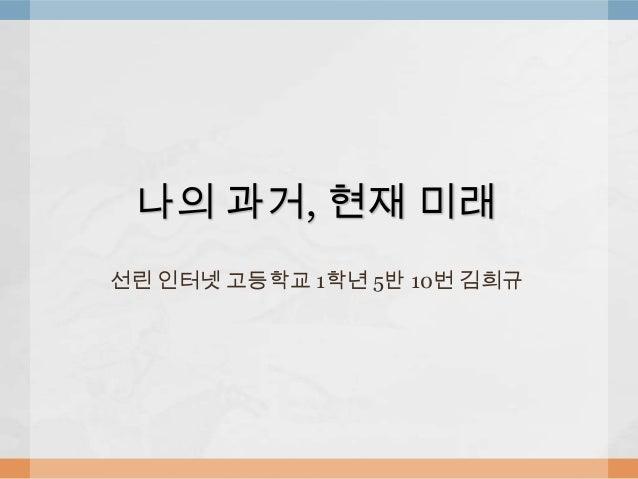 나의 과거, 현재 미래 선린 인터넷 고등학교 1학년 5반 10번 김희규