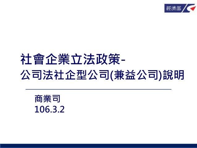 社會企業立法政策- 公司法社企型公司(兼益公司)說明 商業司 106.3.2
