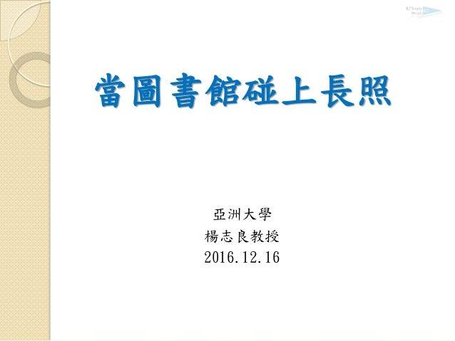 當圖書館碰上長照 亞洲大學 楊志良教授 2016.12.16