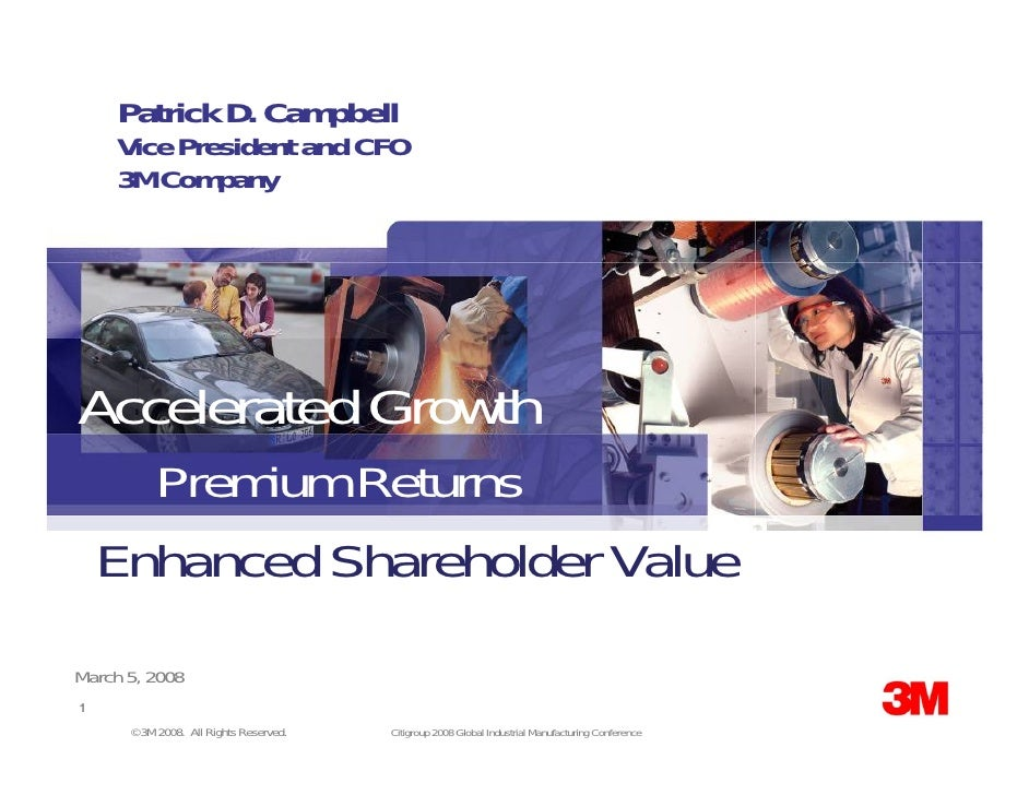 Patrick D. Campbell      Vice President and CFO      3M Company     Accelerated Growth       Premium Returns     Enhanced ...