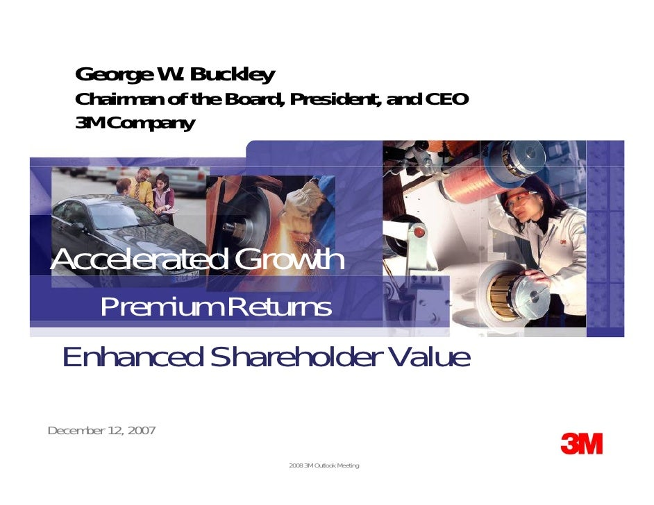 George W. Buckley     Chairman of the Board, President, and CEO     3M Company     Accelerated Growth     Premium Returns ...