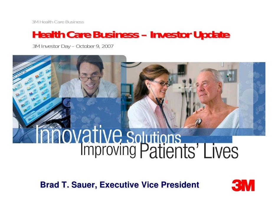 3M Health Care Business  Health Care Business – Investor Update 3M Investor Day – October 9, 2007        Brad T. Sauer, Ex...