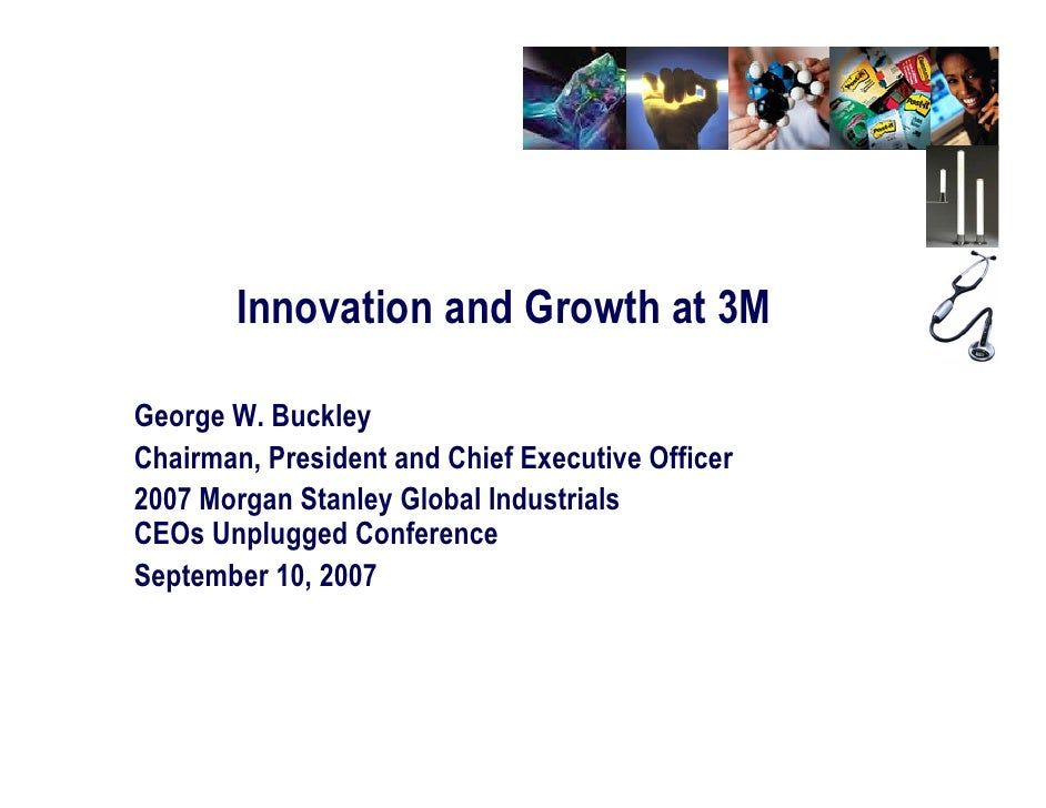 Innovation and Growth at 3M  George W. Buckley Chairman, President and Chief Executive Officer 2007 Morgan Stanley Global ...