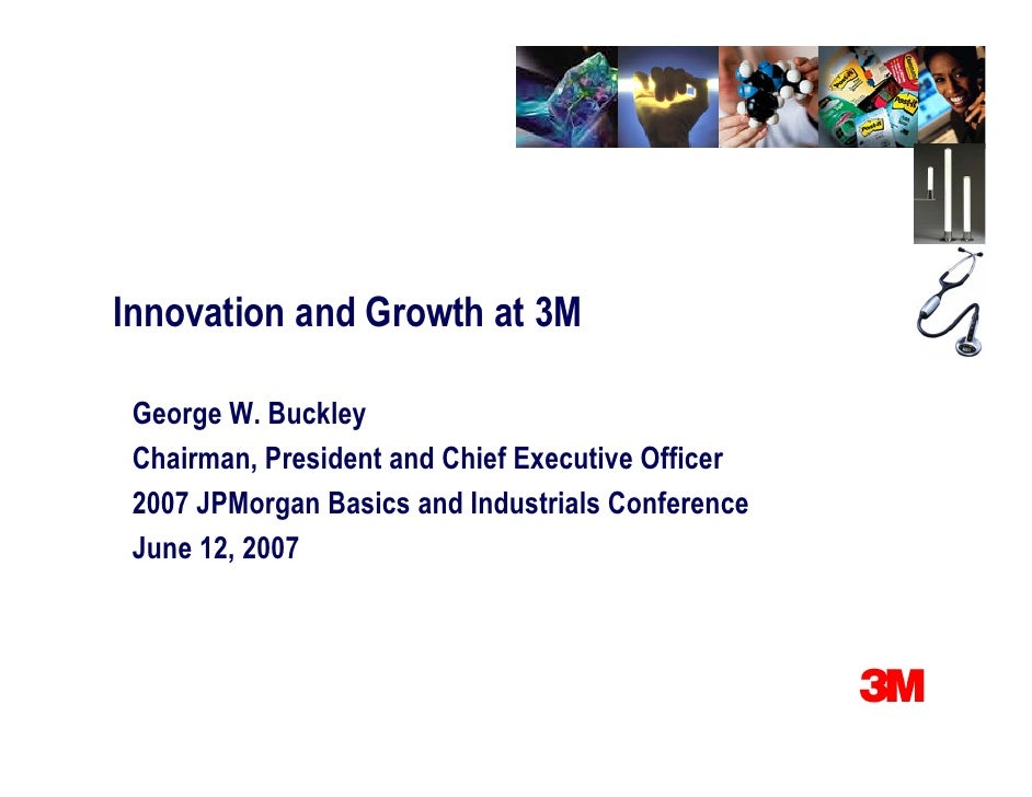 Innovation and Growth at 3M   George W. Buckley  Chairman, President and Chief Executive Officer  2007 JPMorgan Basics and...
