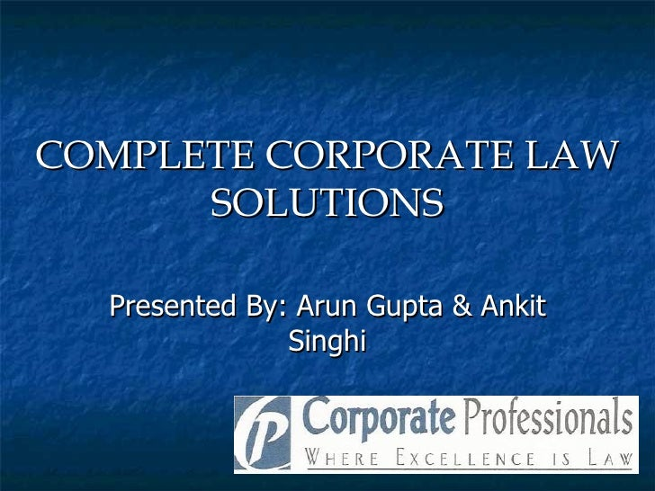 COMPLETE CORPORATE LAW      SOLUTIONS  Presented By: Arun Gupta & Ankit               Singhi