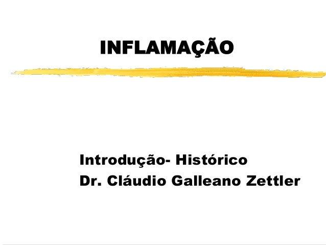 INFLAMAÇÃO  Introdução- Histórico  Dr. Cláudio Galleano Zettler
