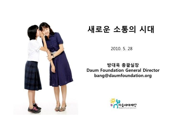 새로운 소통의 시대            2010. 5. 28           방대욱 총괄실장 Daum Foundation General Director    bang@daumfoundation.org
